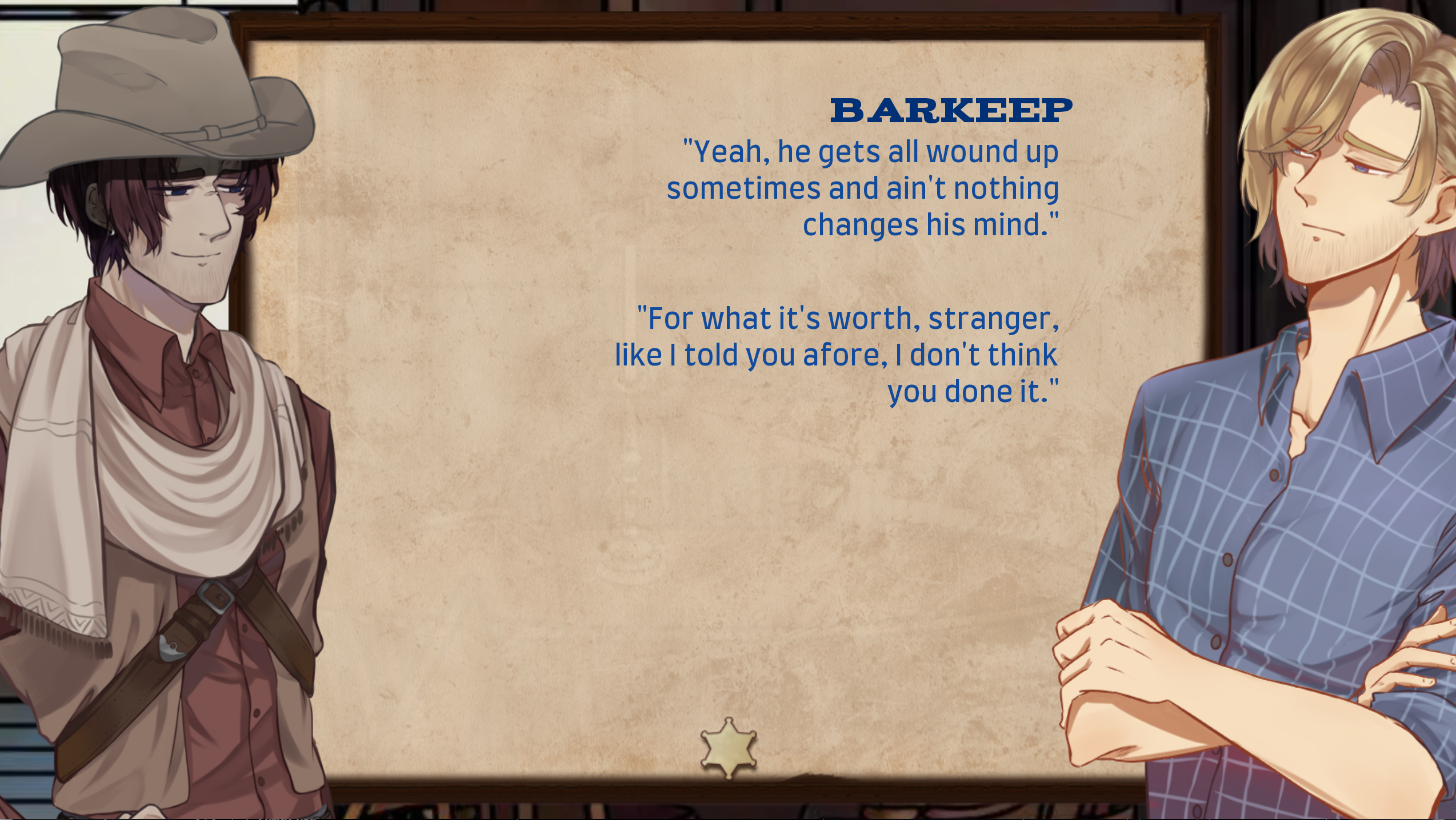 lee at left, dialogue box centered, jed at right. jed spoke two sentences, one with a prepended BARKEEP name identifier. first sentence is yeah, he gets all wound up sometimes and aint nothing changes his mind. second sentence is for what its worth, stranger, like i told you afore, i dont think you done it.